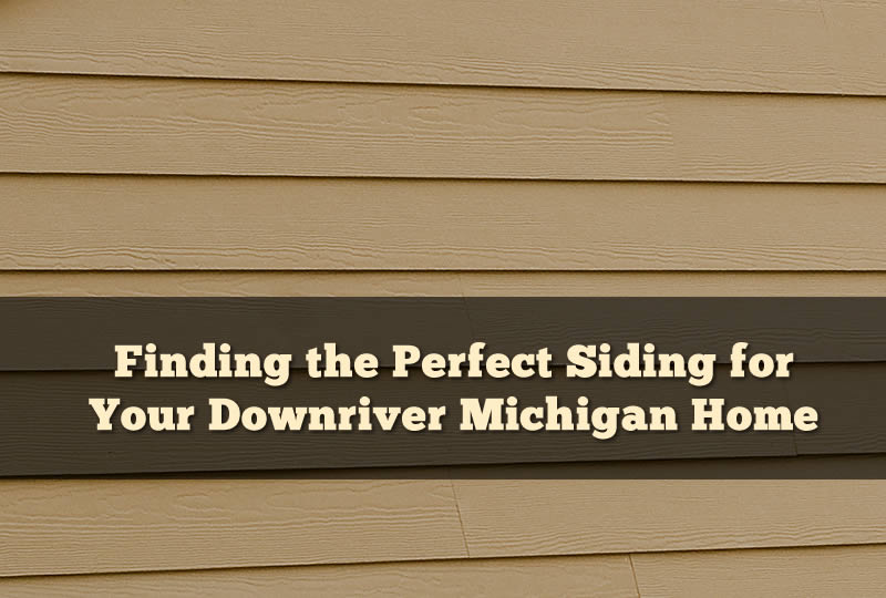Finding the Perfect Siding for Your Downriver Michigan Home
