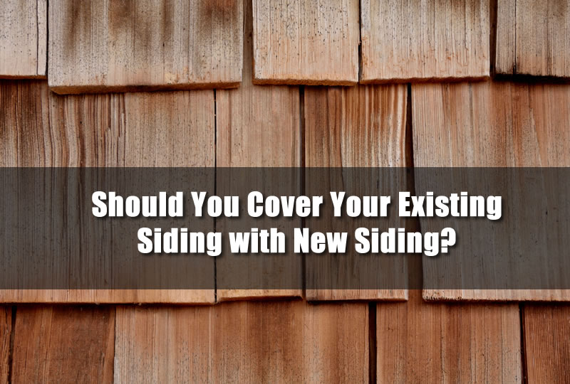 Should You Cover Your Existing Siding with New Siding?