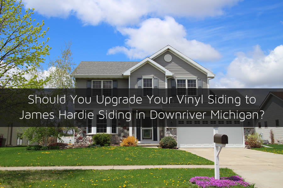 Should You Upgrade Your Vinyl Siding to James Hardie Siding in Downriver Michigan?